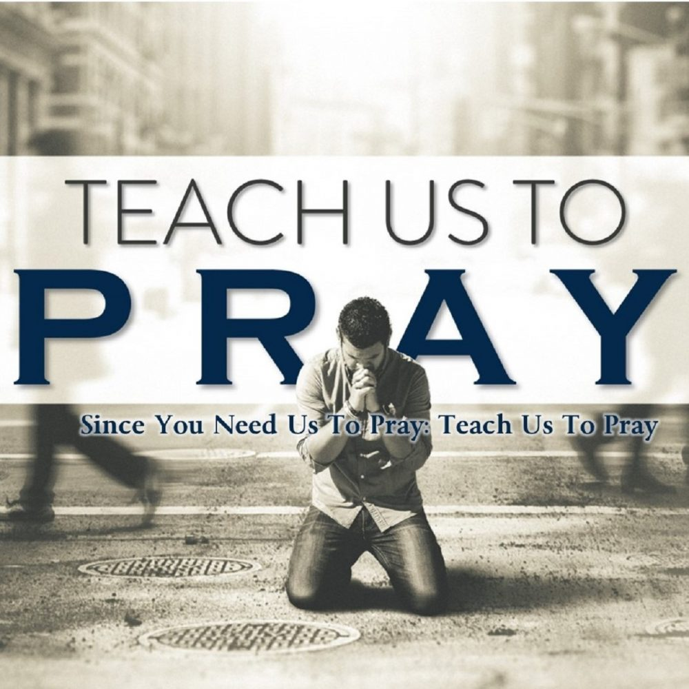 Since You Need Us To Pray: Teach Us To Pray